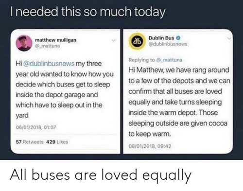 dublin: Ineeded this so much today  Dublin Bus  @dublinbusnews  matthew mulligan  mattuna  Replying to @ mattuna  Hi Matthew, we have rang around  Hi@dublinbusnews my three  year old wanted to know how you  decide which buses get to sleep  to a few of the depots and we can  confirm that all buses are loved  inside the depot garage and  equally and take turns sleeping  which have to sleep out in the  inside the warm depot. Those  yard  sleeping outside are given cocoa  to keep warm  06/01/2018, 01:07  57 Retweets 429 Likes  08/01/2018, 09:42 All buses are loved equally