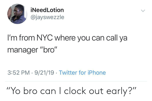 "nyc: iNeedLotion  @jayswezzle  I'm from NYC where you can call ya  II  manager ""bro""  3:52 PM 9/21/19 Twitter for iPhone ""Yo bro can I clock out early?"""