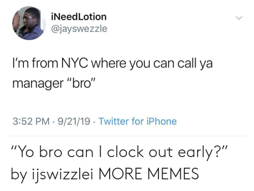 "nyc: iNeedLotion  @jayswezzle  I'm from NYC where you can call ya  II  manager ""bro""  3:52 PM 9/21/19 Twitter for iPhone ""Yo bro can I clock out early?"" by ijswizzlei MORE MEMES"