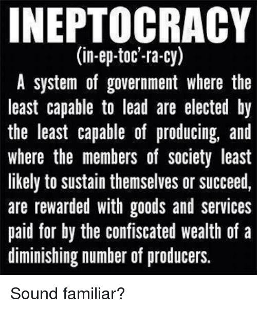 toc: INEPTOCRACY  (in-ep-toc'-ra-cy)  A system of government where the  least capable to lead are elected by  the least capable of producing, and  where the members of society least  likely to sustain themselves or succeed,  are rewarded with goods and services  paid for by the confiscated wealth of a  diminishing number of producers. Sound familiar?