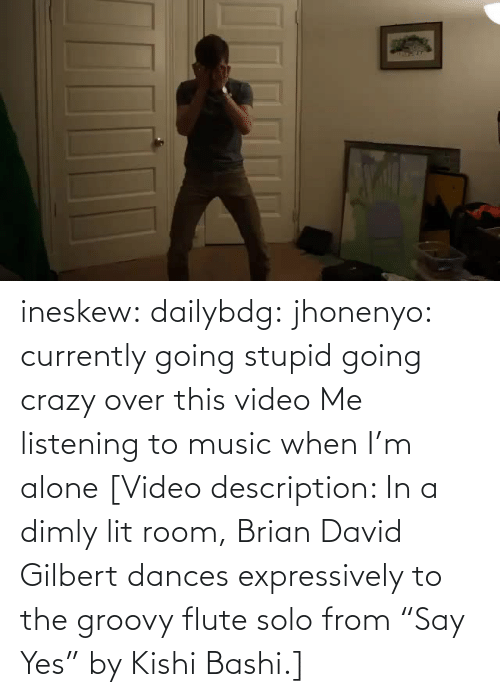 "lit: ineskew:  dailybdg:  jhonenyo:  currently going stupid going crazy over this video  Me listening to music when I'm alone  [Video description: In a dimly lit room, Brian David Gilbert dances expressively to the groovy flute solo from ""Say Yes"" by Kishi Bashi.]"