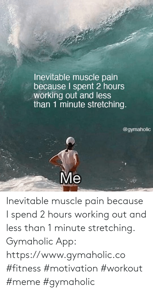 Working out: Inevitable muscle pain because I spend 2 hours working out and less than 1 minute stretching.  Gymaholic App: https://www.gymaholic.co  #fitness #motivation #workout #meme #gymaholic