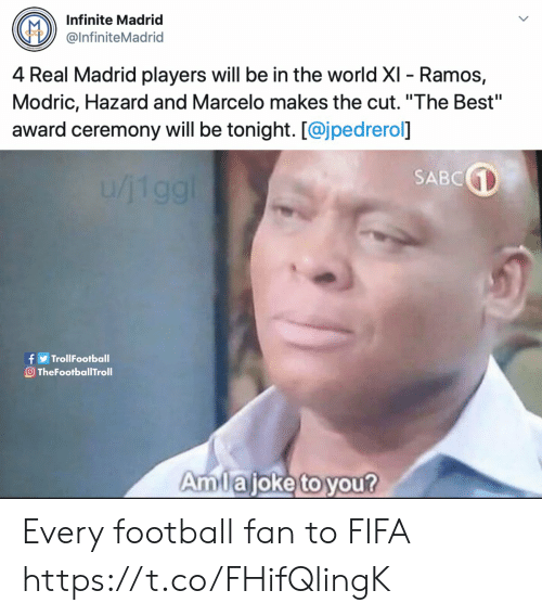"fifa: Infinite Madrid  @InfiniteMadrid  4 Real Madrid players will be in the world XI - Ramos,  Modric, Hazard and Marcelo makes the cut. ""The Best""  award ceremony will be tonight. [@jpedrerol]  SABC  1/119g!  f TrollFootball  O TheFootballTroll  Amlajoke to you? Every football fan to FIFA https://t.co/FHifQlingK"