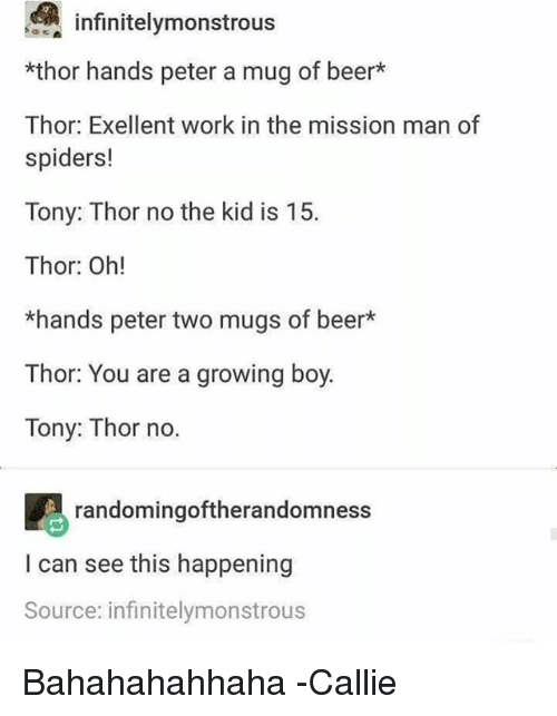 mugs: infinite!ymonstrous  *thor hands peter a mug of beer*  Thor: Exellent work in the mission man of  spiders!  Tony: Thor no the kid is 15.  Thor: Oh!  *hands peter two mugs of beer*  Thor: You are a growing boy.  Tony: Thor no.  randomingoftherandomness  I can see this happening  Source: infinitelymonstrous Bahahahahhaha -Callie