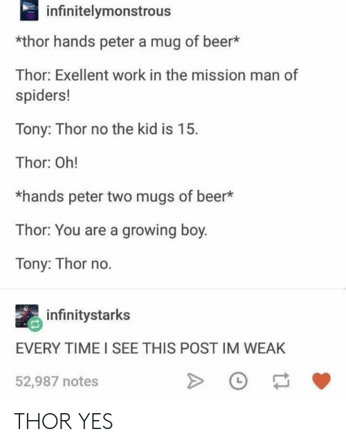 mugs: infinitelymonstrous  *thor hands peter a mug of beer*  Thor: Exellent work in the mission man of  spiders!  Tony: Thor no the kid is 15.  Thor: Oh!  *hands peter two mugs of beer  Thor: You are a growing boy.  Tony: Thor no.  infinitystarks  EVERY TIME I SEE THIS POST IM WEAK  52,987 notes THOR YES