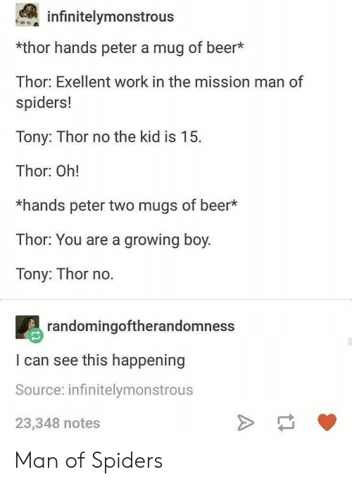 mugs: infinitelymonstrous  *thor hands peter a mug of beer*  Thor: Exellent work in the mission man of  spiders!  Tony: Thor no the kid is 15.  Thor: Oh!  *hands peter two mugs of beer*  Thor: You are a growing boy.  Tony: Thor no  randomingoftherandomness  I can see this happening  Source: infinitelymonstrous  23,348 notes Man of Spiders