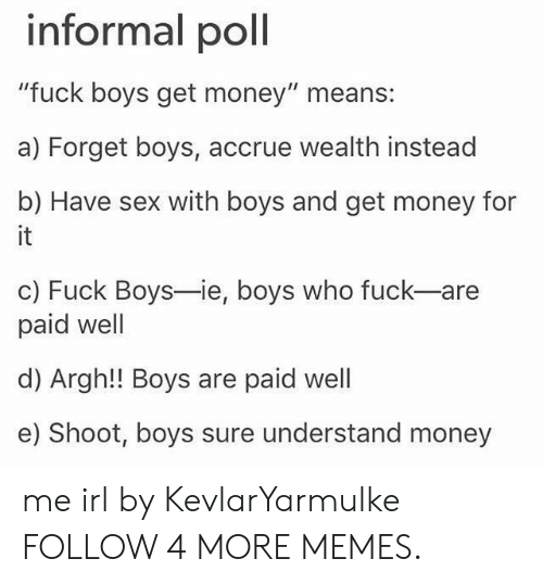 "Dank, Get Money, and Memes: informal poll  ""fuck boys get money"" means:  a) Forget boys, accrue wealth instead  b) Have sex with boys and get money for  it  c) Fuck Boys-ie, boys who fuck-are  paid well  d) Argh!! Boys are paid well  e) Shoot, boys sure understand money me irl by KevlarYarmulke FOLLOW 4 MORE MEMES."