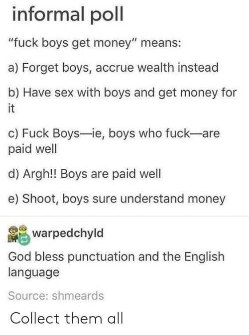 """Get Money, God, and Money: informal poll  """"fuck boys get money"""" means:  a) Forget boys, accrue wealth instead  b) Have sex with boys and get money for  it  c) Fuck Boys-ie, boys who fuck-are  paid well  d) Argh!! Boys are paid well  e) Shoot, boys sure understand money  warpedchyld  God bless punctuation and the English  language  Source: shmeards Collect them all"""