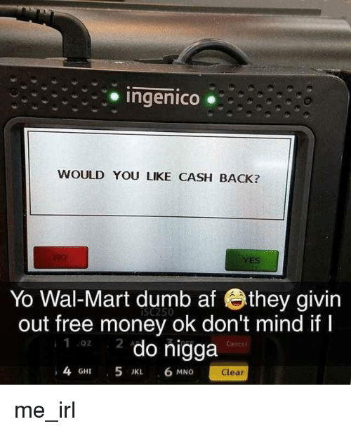 Af, Dumb, and Money: Ingenico .  WOULD YOU LIKE CASH BACK?  YES  Yo Wal-Mart dumb af they givin  out free money ok don't mind ifI  2 do nigga  iSc250  .02  Canee  4 GHI 5 JK 6 MNG  Clear me_irl