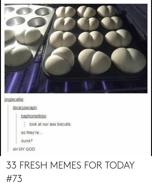 Ass, Fresh, and God: inglecallie  libraryseraph  baphometkiss  look at our ass biscuits  so theyre...  buns?  OH MY GOD 33 FRESH MEMES FOR TODAY #73