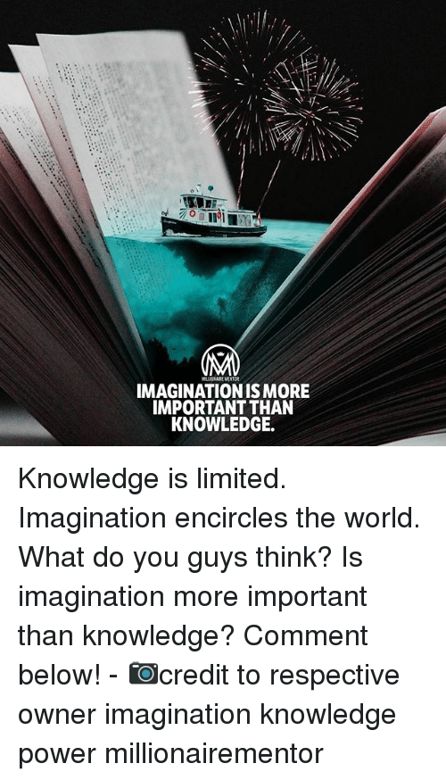 Memes, Limited, and Power: Ini  MLLOSARE MENTUR  IMAGINATIONIS MORE  IMPORTANT THAN  KNOWLEDGE. Knowledge is limited. Imagination encircles the world. What do you guys think? Is imagination more important than knowledge? Comment below! - 📷credit to respective owner imagination knowledge power millionairementor