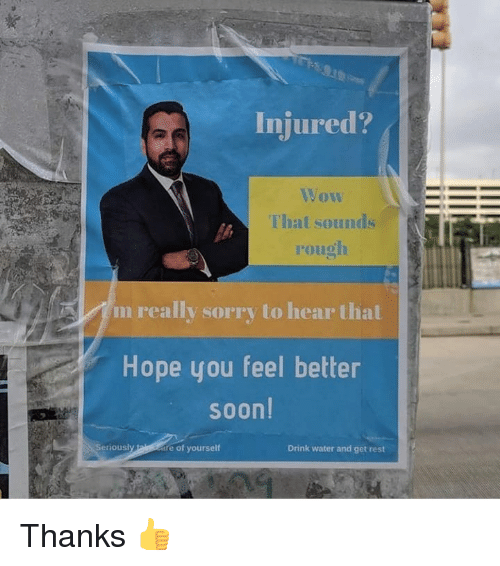 Memes, Soon..., and Sorry: Injured?  Vow  That sounds  rough  m really sorry to hear that  Hope you feel better  soon  Seriously  re of yourself  Drink water and get rest Thanks 👍