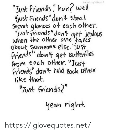 """Friends, Jealous, and Just Friends: injust-a-girt.tumb  """"Just friends hun? well  just friends"""" dont steal  Secret glances at each other.  """"just friends""""dont get jealous  when the other one talks  about Someone else. """"Just  friends dont get butterflies  from each other. """"Just  friends"""" don't hold each other  ike that.  """"Tust friends?  yean right https://iglovequotes.net/"""