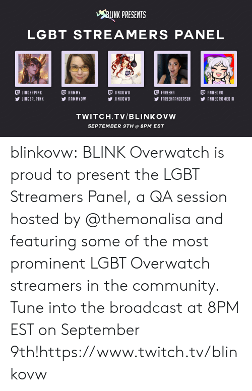 Community, Lgbt, and Tumblr: INK PRESENTS  LGBT STREAMERS PANEL  JINGERPINK  JINGER PINK  RAMMY  RAMMYOW  JINXUWU  У JINXOWO  FAREEHA  FAREEHAANDERSEN YANNEDROMEDIA  ANNEDRO  TWITCH.TV/BLINKOVW  SEPTEMBER 9TH@ 8PM EST blinkovw:  BLINK Overwatchis proud to present the LGBT Streamers Panel, a QA session hosted by @themonalisaand featuring some of the most prominent LGBT Overwatch streamers in the community. Tune into the broadcast at 8PM EST on September 9th!https://www.twitch.tv/blinkovw