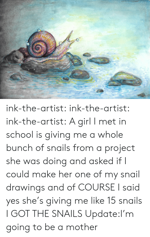 Drawings: ink-the-artist:  ink-the-artist:  ink-the-artist:  A girl I met in school is giving me a whole bunch of snails from a project she was doing and asked if I could make her one of my snail drawings and of COURSE I said yes she's giving me like 15 snails  I GOT THE SNAILS  Update:I'm going to be a mother