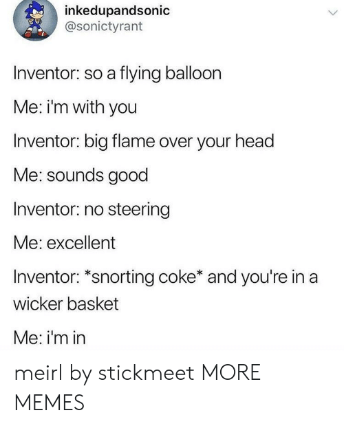 Steering: inkedupandsonic  @sonictyrant  Inventor: so a flying balloon  Me: i'm with you  Inventor: big flame over your head  Me: sounds good  Inventor: no steering  Me: excellent  Inventor: *snorting coke* and you're in a  wicker basket  Me: i'm in meirl by stickmeet MORE MEMES