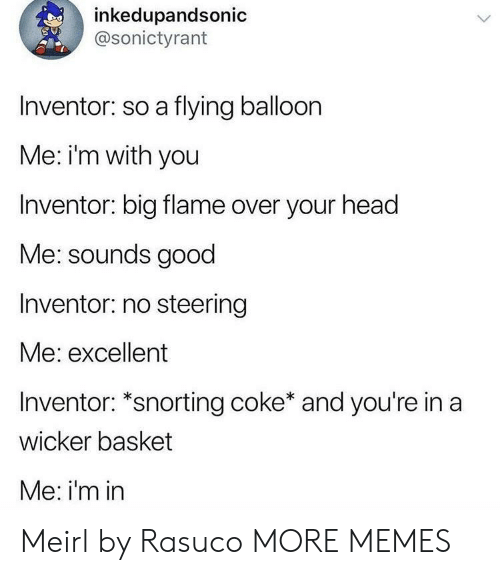 Steering: inkedupandsonic  @sonictyrant  Inventor: so a flying balloon  Me: i'm with you  Inventor: big flame over your head  Me: sounds good  Inventor: no steering  Me: excellent  Inventor: *snorting coke* and you're in a  wicker basket  Me: i'm in Meirl by Rasuco MORE MEMES