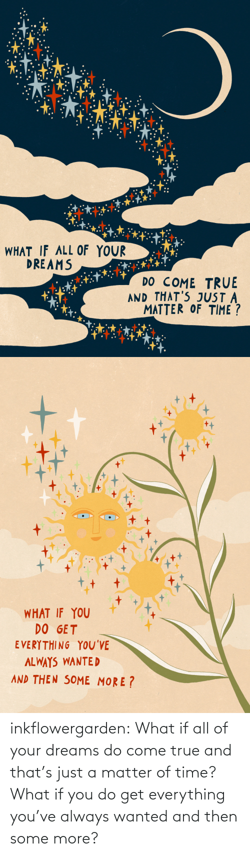 Some More: inkflowergarden: What if all of your dreams do come true and that's just a matter of time? What if you do get everything you've always wanted and then some more?