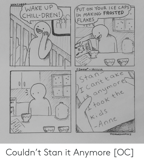 caps: INKTOBED  WAKE UP  CHILL-DREN!  PUT ON YOUR ICE CAPS  Im MAKING FROSTED  FLAKES  STA  Snow-10/1/19  010  Stan  cant take  STED  KES  anymore  took the  STAN-  kids  -Anne  TENNSCOMICS  FROSTEP  FLAKES Couldn't Stan it Anymore [OC]