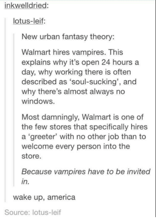 """Vampirism: inkwell dried  lotus-leif:  New urban fantasy theory:  Walmart hires vampires. This  explains why it's open 24 hours a  day, why working there is often  described as  """"soul-sucking', and  why there's almost always no  windows.  Most damningly, Walmart is one of  the few stores that specifically hires  a """"greeter' with no other job than to  welcome every person into the  store.  Because vampires have to be invited  in.  wake up, america  Source: lotus-leif"""