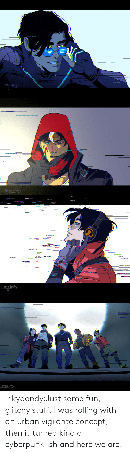Vigilante: inkydandy   ------.-  .  intydanaly inkydandy:Just some fun, glitchy stuff. I was rolling with an urban vigilante concept, then it turned kind of cyberpunk-ish and here we are.