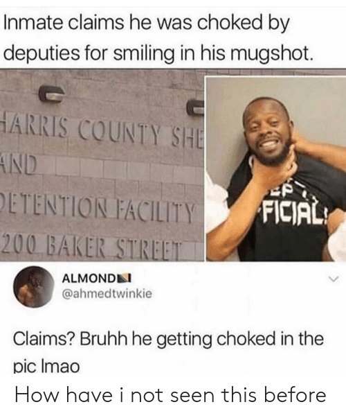 How, Baker Street, and Harris: Inmate claims he was choked by  deputies for smiling in his mugshot.  HARRIS COUNTY SHE  AND  ETENTION FACILITY  FICIAL  200 BAKER STREET  ALMONDN  @ahmedtwinkie  Claims? Bruhh he getting choked in the  pic Imao How have i not seen this before