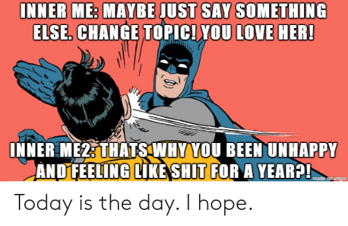 Love, Shit, and Today: INNER ME: MAYBE JUST SAY SOMETHING  ELSE. CHANGE TOPIC! YOU LOVE HER!  INNER ME2: THATS WHY YOU BEEN UNHAPPY  ANDFEELING LIKE SHIT FOR A YEAR?!  made on imдur Today is the day. I hope.