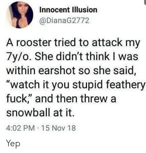 """Fuck, Watch, and Thathappened: Innocent Illusion  @DianaG2772  A rooster tried to attack my  7y/o. She didn't think I was  within earshot so she said,  """"watch it you stupid feathery  fuck"""" and then threw a  snowball at it.  4:02 PM 15 Nov 18 Yep"""