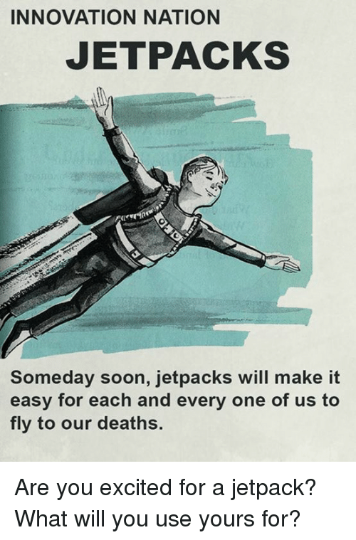 Jetpacking: INNOVATION NATION  JETPACKS  Someday soon, jetpacks will make it  easy for each and every one of us to  fly to our deaths. Are you excited for a jetpack?  What will you use yours for?
