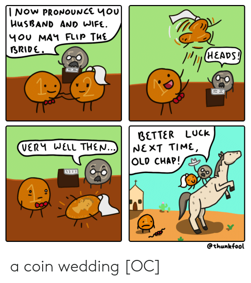 bride: INOW PRONOUNCE 4Ou  HUSBAND AND WIFE.  1OU MAY FLIP THE  BRIDE.  (HEADS!  BETTER LUck  NEXT TIME,  OLD CHAP!  VERM WELL THEN...)  @thunkfool a coin wedding [OC]