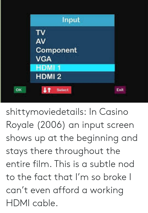 Input: Input  TV  AV  Component  VGA  HDMI 1  HDMI 2  Select shittymoviedetails:  In Casino Royale (2006) an input screen shows up at the beginning and stays there throughout the entire film. This is a subtle nod to the fact that I'm so broke I can't even afford a working HDMI cable.