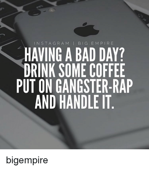 Big E: INS T A G R A M  I BIG E M P I R E  HAVING A BAD DAY?  DRINK SOME COFFEE  PUT ON GANGSTER-RAP  AND HANDLE IT bigempire