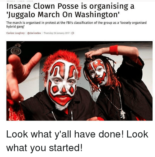 "Memes, Juggalo, and Insane Clown Posse: Insane Clown Posse is organising a  ""Juggalo March On Washington'  The march is organised in protest at the FBI's classification of the group as a ""loosely organised  hybrid gang  Clarisse Loughrey I @clarisselou l Thursday 26 January 2017 l Look what y'all have done! Look what you started!"