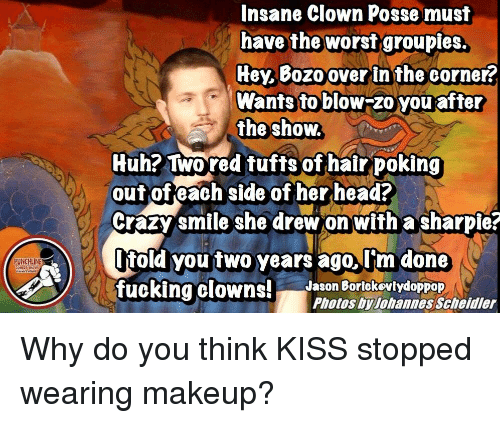 Crazy, Head, and Huh: Insane Clown Posse musit  have the worst groupies.  Hey Bozo over In the corner?  Wants to blow-zo you after  the show  Huh? Two red tufts of hair poking  outofeach side of her head?  Crazy smile she drew onwith a sharpie?  ltold you two years ago lim done  fuckina clowns!Jason BorlckovlydoppOP  PUNCHLINE  Photos by Johannes Scheidler