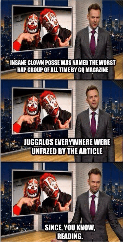 Rap, The Worst, and Time: INSANE CLOWN POSSE WAS NAMED THE WORST  RAP GROUP OF ALL TIME BY GQ MAGAZINE  JUGGALOS EVERYWHERE WERE  UNFAZED BY THE ARTICLE  SINCE, YOU KNOW,  READING.