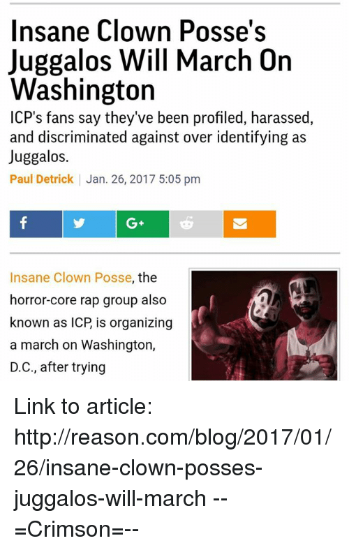 Memes, Clowns, and Juggalo: Insane Clown Posse's  Juggalos Will March On  Washington  CP's fans say they've been profiled, harassed  and discriminated against over identifying as  Juggalos.  Paul Detrick Jan. 26, 2017 5:05 pm  Insane Clown Posse, the  horror-core rap group also  known as ICP is organizing  a march on Washington,  D.C., after trying Link to article: http://reason.com/blog/2017/01/26/insane-clown-posses-juggalos-will-march  --=Crimson=--