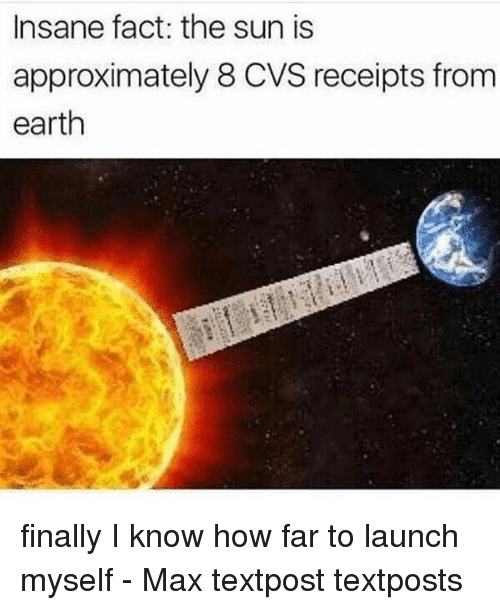 Memes, Earth, and Cvs: Insane fact: the sun is  approximately 8 CVS receipts from  earth finally I know how far to launch myself - Max textpost textposts