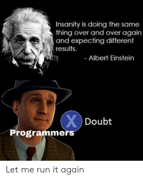 And Over: Insanity is doing the same  thing over and over again  and expecting different  results  Albert Einstein  XDoubt  Programmers Let me run it again