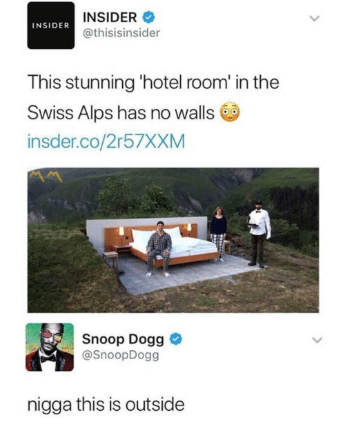 Swiss: INSIDER  INSIDER@thisisinsider  This stunning 'hotel room' in the  Swiss Alps has no walls  insder.co/2r57XXM  Snoop Dogg  @SnoopDogg  nigga this is outside