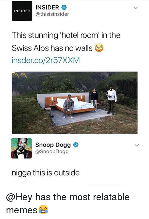 Funny, Memes, and Snoop: INSIDER  @thisisinsider  INSIDER  This stunning 'hotel room' in the  Swiss Alps has no walls  insder.co/2r57XXM  Snoop Dogg  @SnoopDogg  nigga this is outside @Hey has the most relatable memes😂