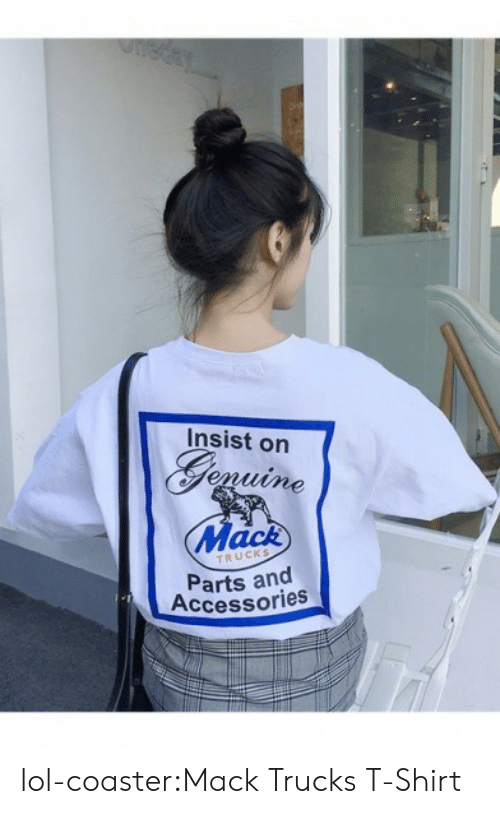 Lol, Tumblr, and Blog: Insist on  Giguine  Mack  TRUCKS  Parts and  Accessories lol-coaster:Mack Trucks T-Shirt