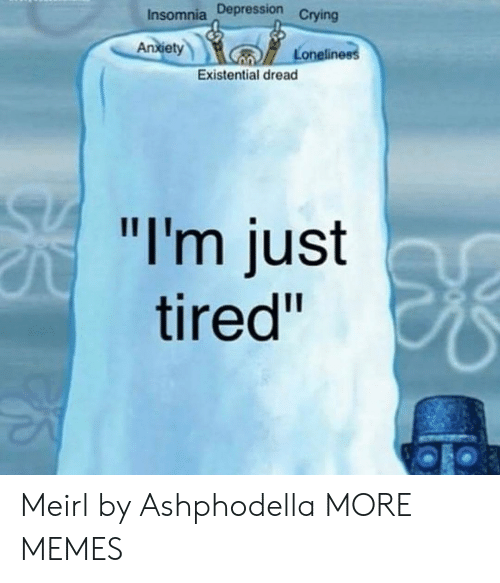 """Crying, Dank, and Memes: Insomnia Depression  Crying  An  xiet  Loneline  Existential dread  """"I'm just  tired"""" Meirl by Ashphodella MORE MEMES"""