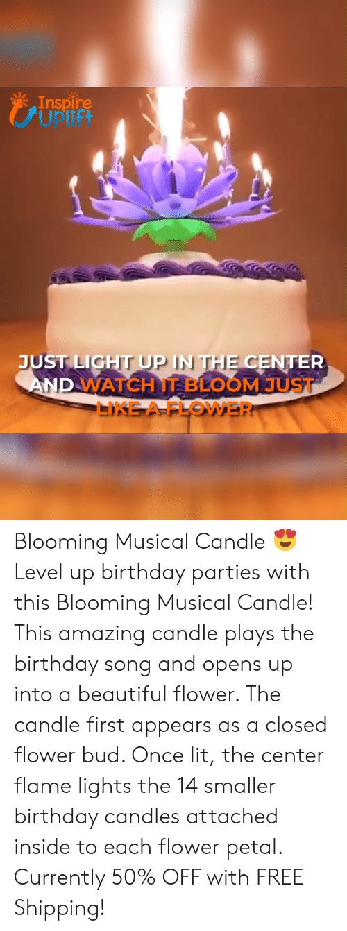 Beautiful, Birthday, and Lit: Inspire  UPIIFI  CUplift  JUST LIGHT UP IN THE CENTER  AND WATCH IT BLOOM JUST  LIKE A FLOWER Blooming Musical Candle 😍 Level up birthday parties with this Blooming Musical Candle! This amazing candle plays the birthday song and opens up into a beautiful flower. The candle first appears as a closed flower bud. Once lit, the center flame lights the 14 smaller birthday candles attached inside to each flower petal. Currently 50% OFF with FREE Shipping!