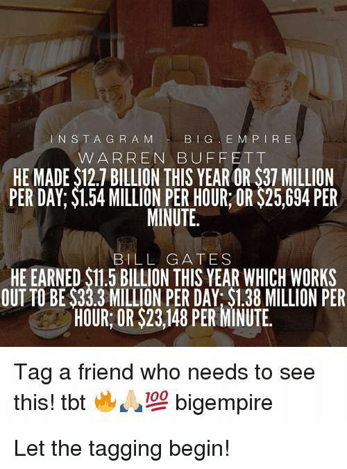 Big E: INSTA G R A M  BIG E M P IR E  W ARREN BUFFETT  HE MADE $12.7 BILLION THIS YEAR OR $37 MILLION  PER DAY; $1.54 MILLION PER HOUR OR $25,694 PER  MINUTE.  BILL GATES  HE EARNED $11.5 BILLION THIS YEAR WHICH WORKS  OUT TO BE $33.3 MILLION PER DAY: $1.38 MILLION PER  HOUR: OR $23,148 PER MINUTE.  Tag a friend who needs to see  this! tbt  bigempire Let the tagging begin!