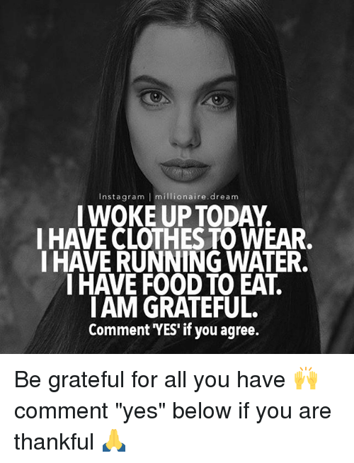 "Clothes, Food, and Memes: Insta gram I millionaire dream  I WOKE UP TODAY.  I HAVE CLOTHES TO WEAR.  I HAVE RUNNING WATER.  I HAVE FOOD TO EAT.  IAM GRATEFUL.  Comment YES"" if you agree. Be grateful for all you have 🙌 comment ""yes"" below if you are thankful 🙏"
