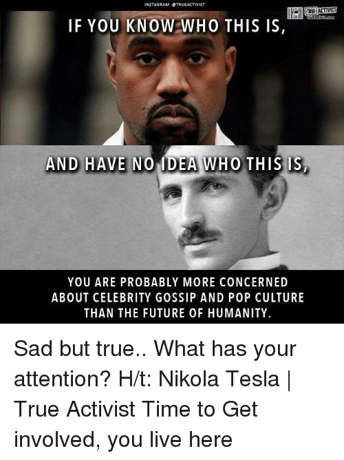 celebrity gossip: INSTA GRAM OTRUEACTIVIST  IF YOU KNOW WHO THIS IS  AND HAVE  NO MDEA WHO THIS IS  YOU ARE PROBABLY MORE CONCERNED  ABOUT CELEBRITY GOSSIP AND POP CULTURE  THAN THE FUTURE OF HUMANITY Sad but true.. What has your attention?   H/t: Nikola Tesla | True Activist Time to Get involved, you live here