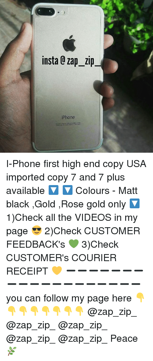 i phone: insta Q zap zip  iPhone I-Phone first high end copy USA imported copy 7 and 7 plus available 🔽 🔽 Colours - Matt black ,Gold ,Rose gold only 🔽 1)Check all the VIDEOS in my page 😎 2)Check CUSTOMER FEEDBACK's 💚 3)Check CUSTOMER's COURIER RECEIPT 💛 ➖➖➖➖➖➖➖➖➖➖➖➖➖➖➖➖➖➖➖ you can follow my page here 👇👇👇👇👇👇👇👇 @zap_zip_ @zap_zip_ @zap_zip_ @zap_zip_ @zap_zip_ Peace 🌿