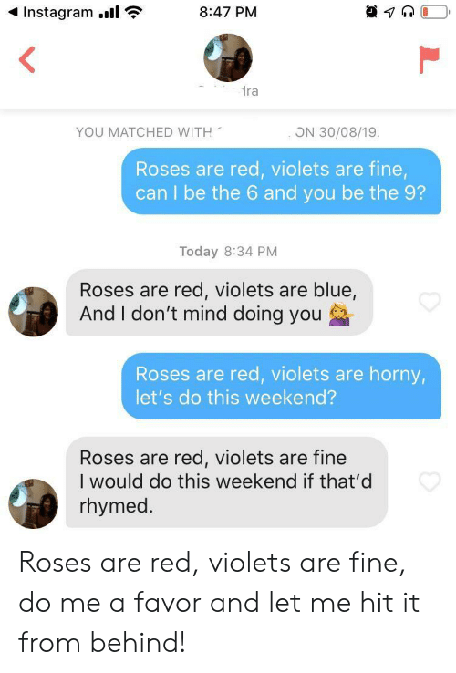 Red Violets Are: Instagram.  8:47 PM  ra  YOU MATCHED WITH  ON 30/08/19.  Roses are red, violets are fine,  can I be the 6 and you be the 9?  Today 8:34 PM  Roses are red, violets are blue,  And I don't mind doing you  Roses are red, violets are horny,  let's do this weekend?  Roses are red, violets are fine  I would do this weekend if that'd  rhymed. Roses are red, violets are fine, do me a favor and let me hit it from behind!
