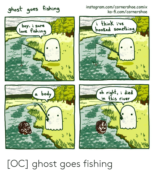I Died: instagram.com/cornershoe.comix  ko-fi.com/cornershoe  ghost goes fishing  i think ive  hooked something  boy, i sure  love fishing  oh right, i died  in this river  body [OC] ghost goes fishing