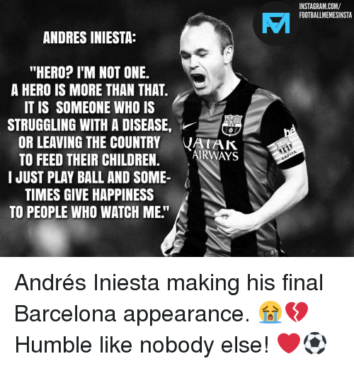 """Play Ball: INSTAGRAM.COM/  FOOTBALLMEMESINSTA  VAI  ANDRES INIESTA:  """"HERO? I'M NOT ONE.  A HERO IS MORE THAN THAT  IT IS SOMEONE WHO IS  STRUGGLING WITH A DISEASE,  OR LEAVING THE COUNTRY VAK  TO FEED THEIR CHILDREN. ARWAYS  I JUST PLAY BALL AND SOME-  TIMES GIVE HAPPINESS  TO PEOPLE WHO WATCH ME."""" Andrés Iniesta making his final Barcelona appearance. 😭💔 Humble like nobody else! ❤️⚽️"""